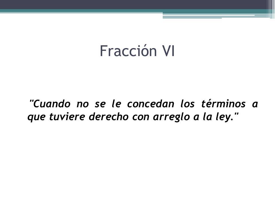 Fracción VI Cuando no se le concedan los términos a que tuviere derecho con arreglo a la ley.