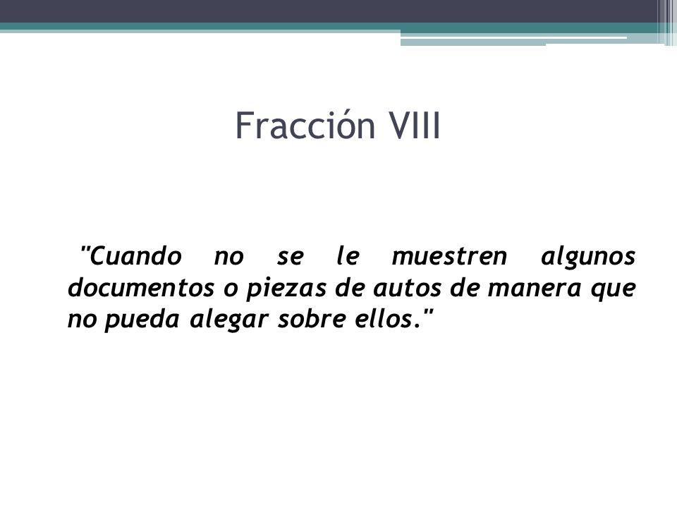 Fracción VIII Cuando no se le muestren algunos documentos o piezas de autos de manera que no pueda alegar sobre ellos.