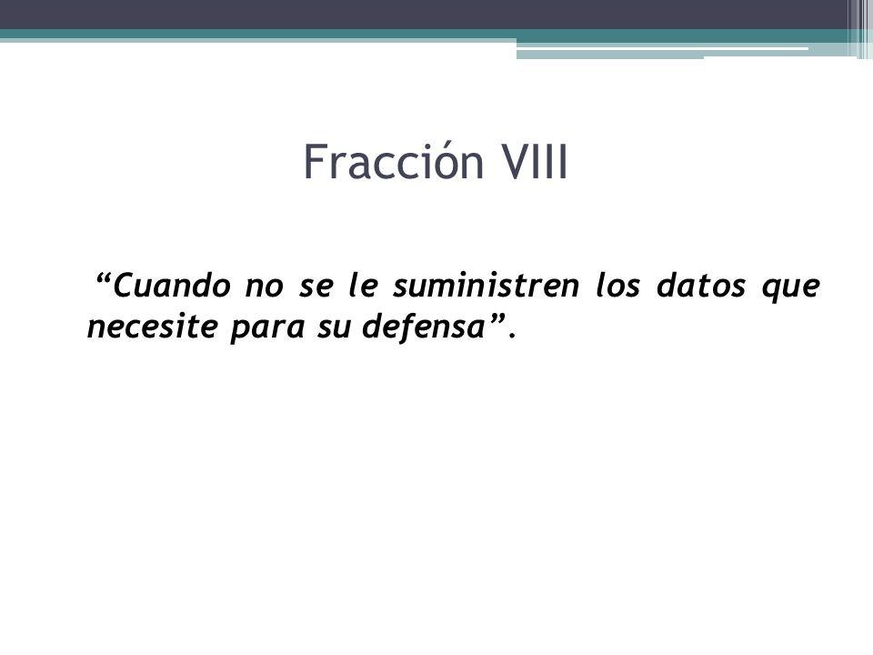 Fracción VIII Cuando no se le suministren los datos que necesite para su defensa .