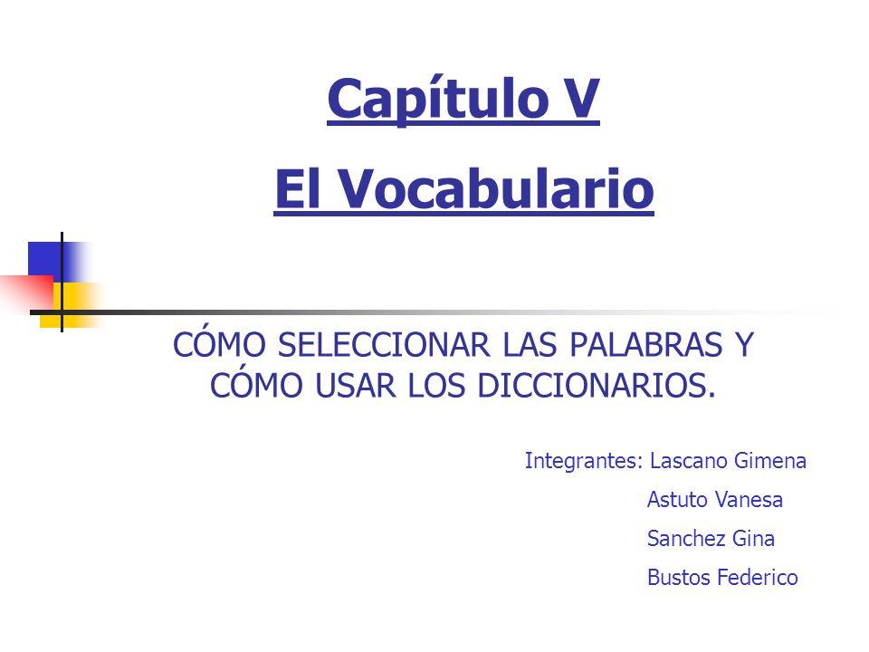 Capítulo V El Vocabulario CÓMO SELECCIONAR LAS PALABRAS Y CÓMO USAR LOS DICCIONARIOS.