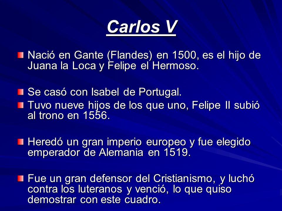 Carlos V Nació en Gante (Flandes) en 1500, es el hijo de Juana la Loca y Felipe el Hermoso. Se casó con Isabel de Portugal.