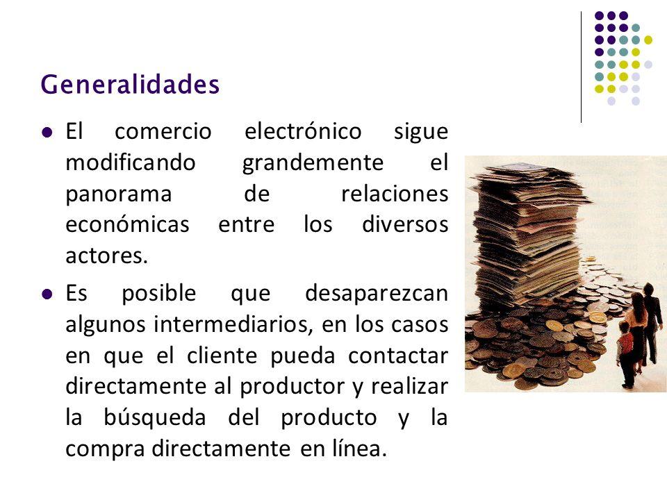 Generalidades El comercio electrónico sigue modificando grandemente el panorama de relaciones económicas entre los diversos actores.