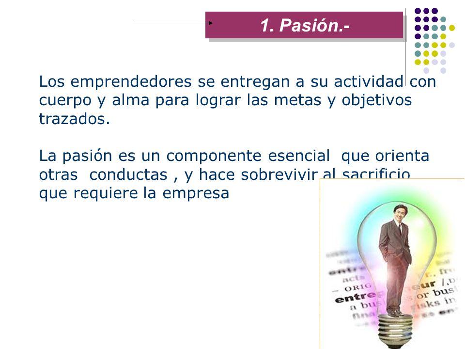 1. Pasión.- Los emprendedores se entregan a su actividad con cuerpo y alma para lograr las metas y objetivos trazados.