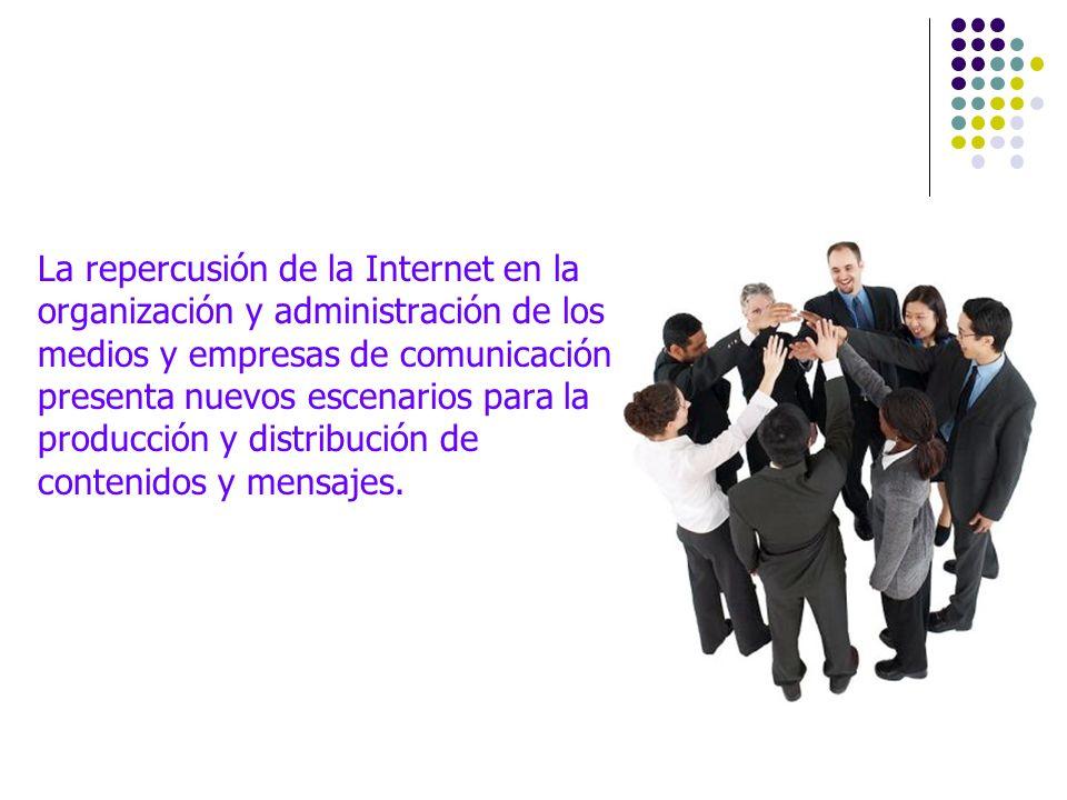 La repercusión de la Internet en la organización y administración de los medios y empresas de comunicación presenta nuevos escenarios para la producción y distribución de contenidos y mensajes.