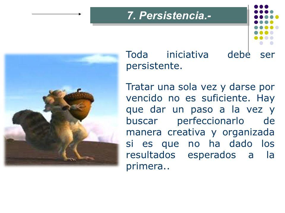 7. Persistencia.- Toda iniciativa debe ser persistente.