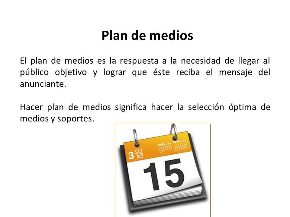 Plan de medios El plan de medios es la respuesta a la necesidad de llegar al público objetivo y lograr que éste reciba el mensaje del anunciante.