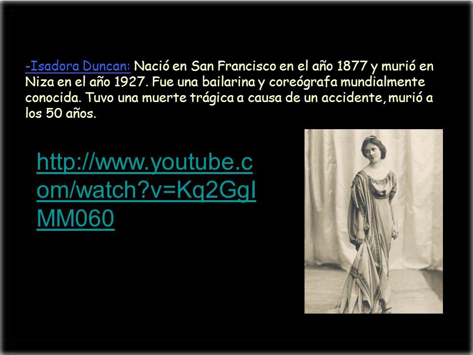 -Isadora Duncan: Nació en San Francisco en el año 1877 y murió en Niza en el año 1927. Fue una bailarina y coreógrafa mundialmente conocida. Tuvo una muerte trágica a causa de un accidente, murió a los 50 años.