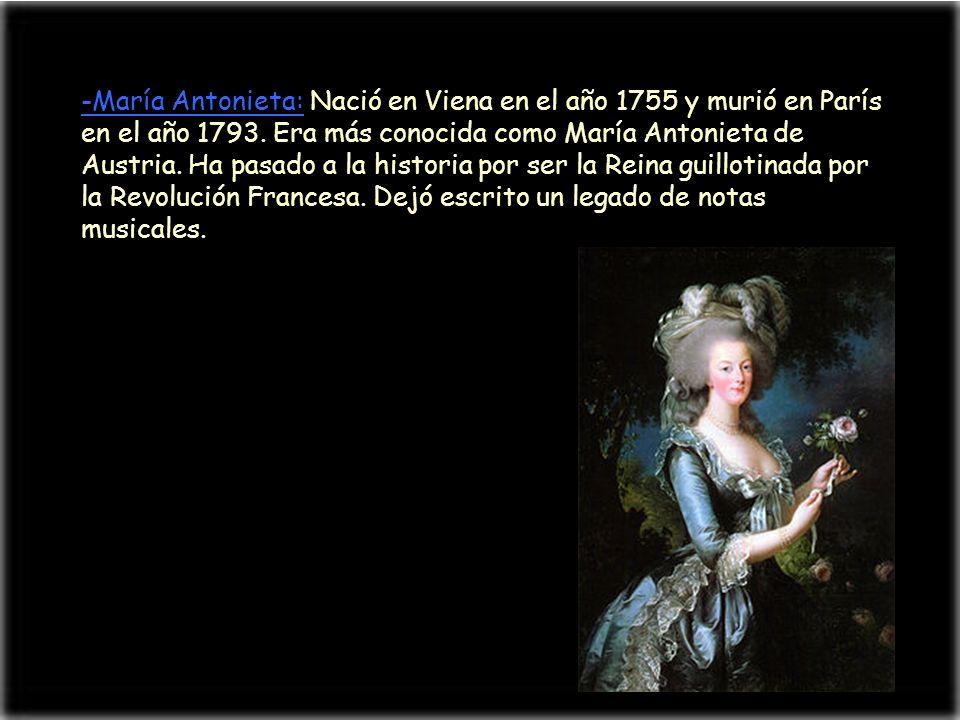 -María Antonieta: Nació en Viena en el año 1755 y murió en París en el año 1793.
