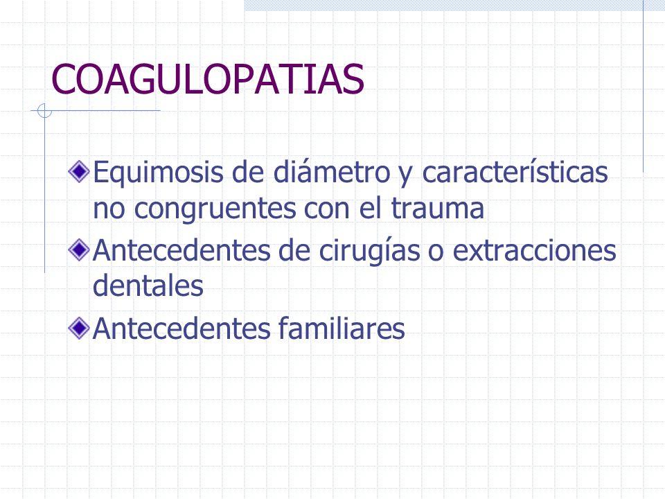 COAGULOPATIAS Equimosis de diámetro y características no congruentes con el trauma. Antecedentes de cirugías o extracciones dentales.