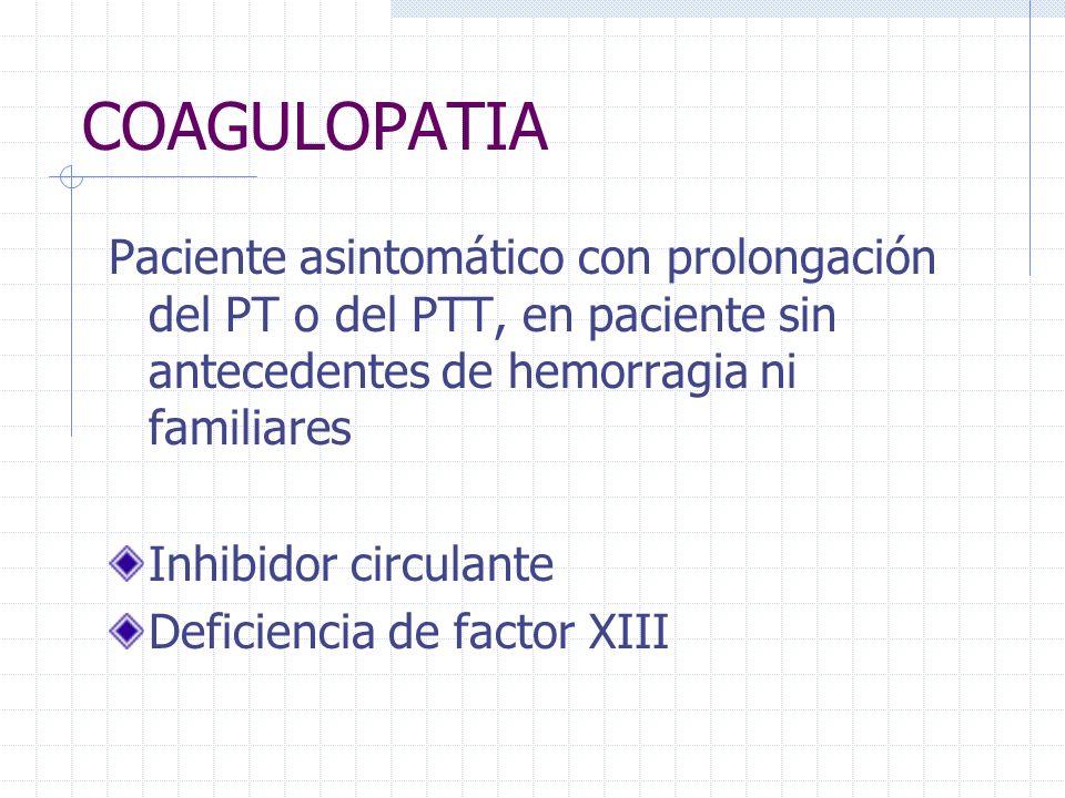 COAGULOPATIA Paciente asintomático con prolongación del PT o del PTT, en paciente sin antecedentes de hemorragia ni familiares.