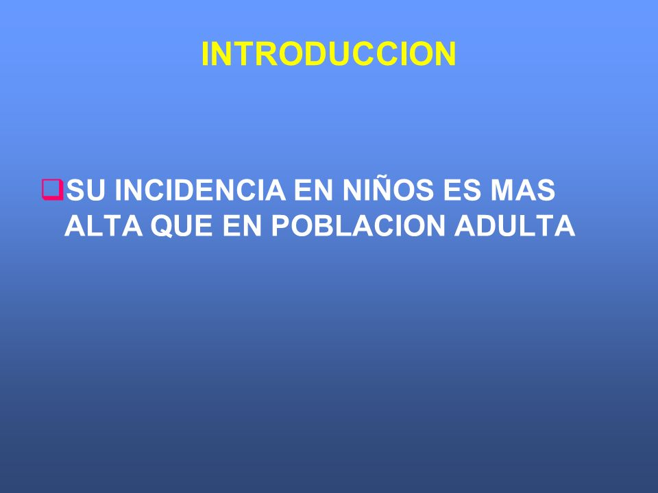 INTRODUCCION SU INCIDENCIA EN NIÑOS ES MAS ALTA QUE EN POBLACION ADULTA