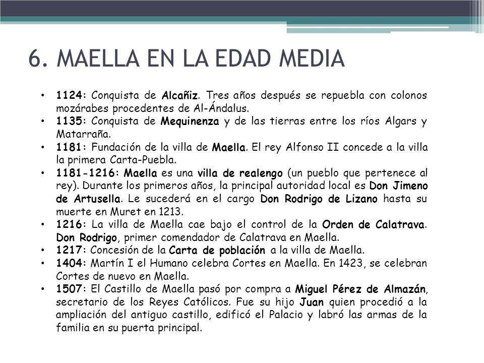 6. MAELLA EN LA EDAD MEDIA 1124: Conquista de Alcañiz. Tres años después se repuebla con colonos mozárabes procedentes de Al-Ándalus.