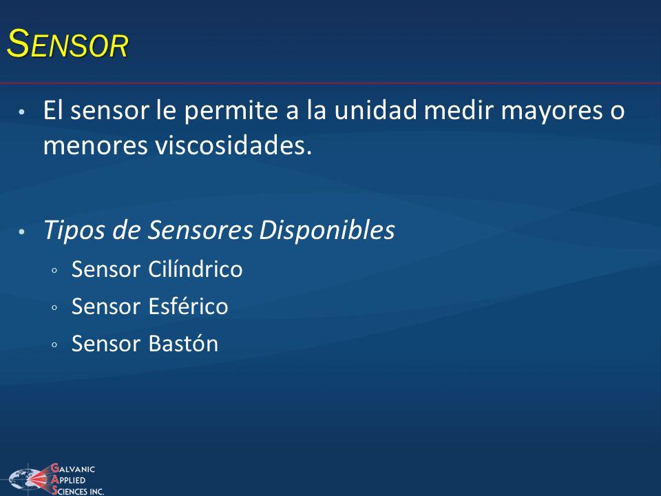 Sensor El sensor le permite a la unidad medir mayores o menores viscosidades. Tipos de Sensores Disponibles.