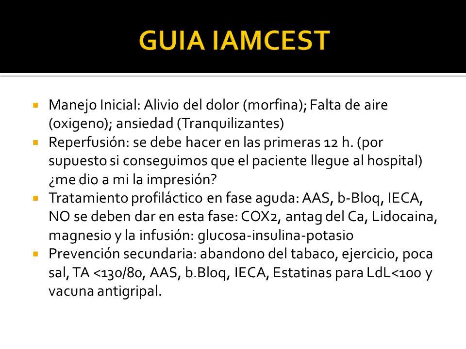 GUIA IAMCEST Manejo Inicial: Alivio del dolor (morfina); Falta de aire (oxigeno); ansiedad (Tranquilizantes)