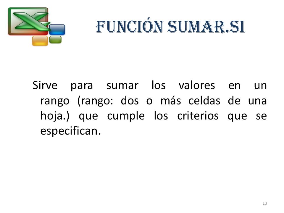 FUNCIÓN SUMAR.SI Sirve para sumar los valores en un rango (rango: dos o más celdas de una hoja.) que cumple los criterios que se especifican.