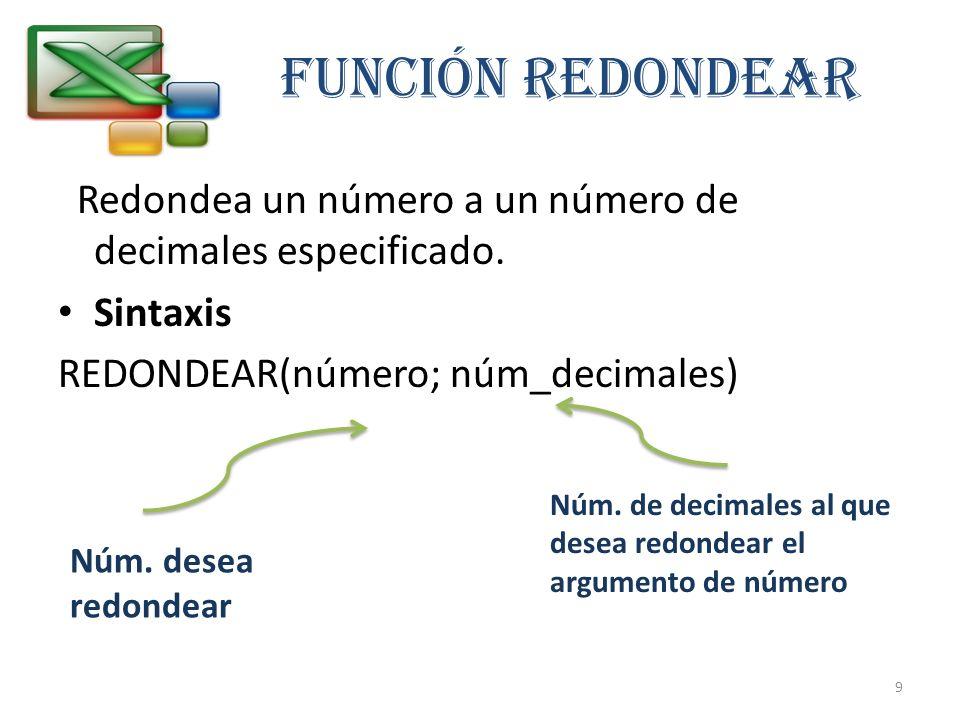 FUNCIÓN REDONDEAR Redondea un número a un número de decimales especificado. Sintaxis. REDONDEAR(número; núm_decimales)