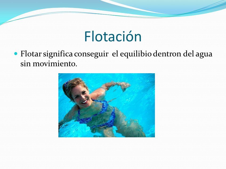 Flotación Flotar significa conseguir el equilibio dentron del agua sin movimiento.