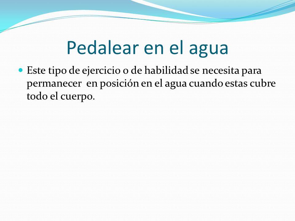 Pedalear en el aguaEste tipo de ejercicio o de habilidad se necesita para permanecer en posición en el agua cuando estas cubre todo el cuerpo.