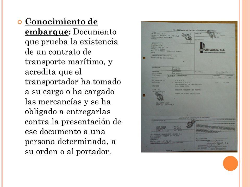 Conocimiento de embarque: Documento que prueba la existencia de un contrato de transporte marítimo, y acredita que el transportador ha tomado a su cargo o ha cargado las mercancías y se ha obligado a entregarlas contra la presentación de ese documento a una persona determinada, a su orden o al portador.