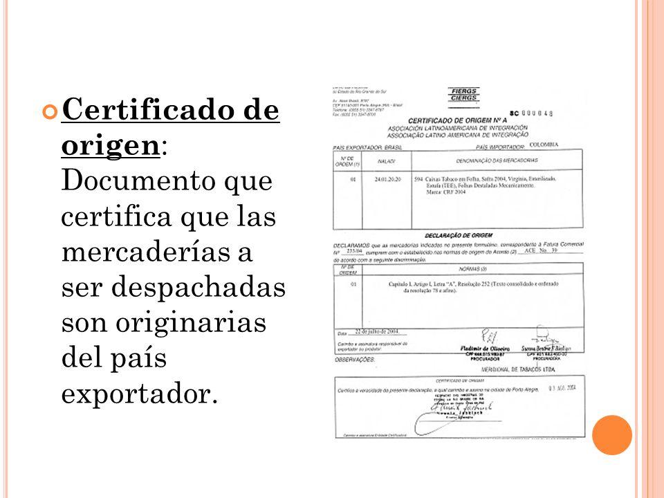 Certificado de origen: Documento que certifica que las mercaderías a ser despachadas son originarias del país exportador.