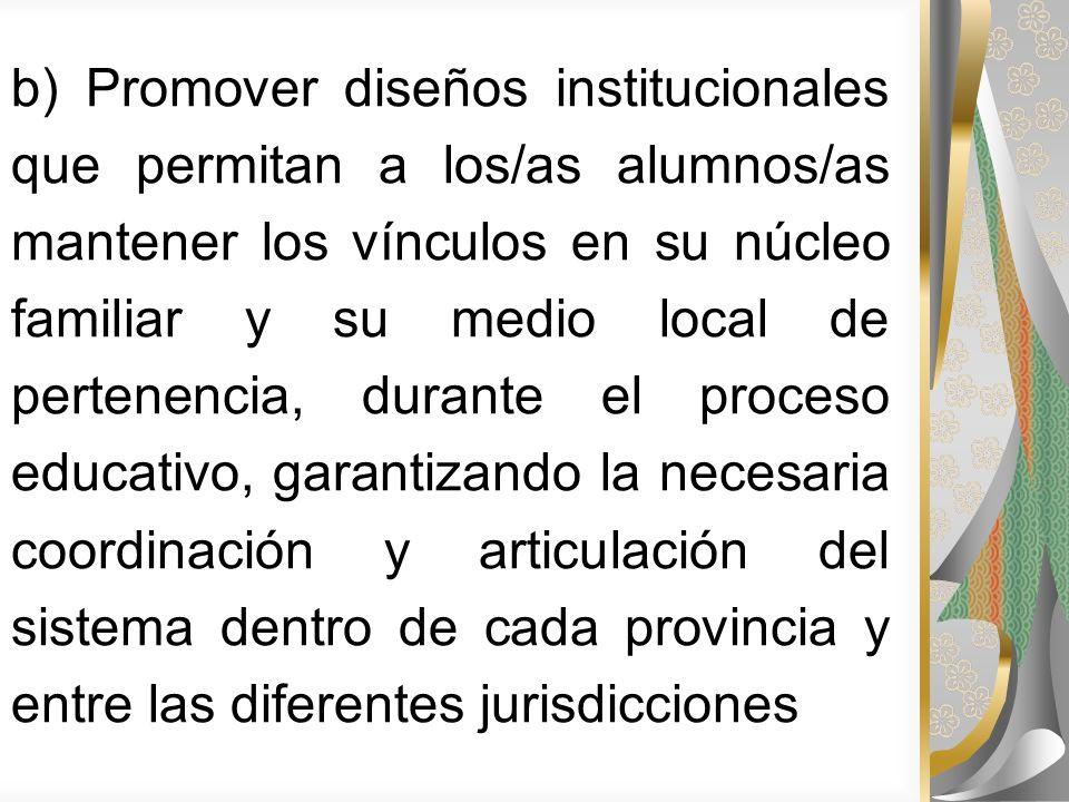 b) Promover diseños institucionales que permitan a los/as alumnos/as mantener los vínculos en su núcleo familiar y su medio local de pertenencia, durante el proceso educativo, garantizando la necesaria coordinación y articulación del sistema dentro de cada provincia y entre las diferentes jurisdicciones