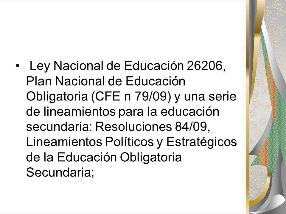 Ley Nacional de Educación 26206, Plan Nacional de Educación Obligatoria (CFE n 79/09) y una serie de lineamientos para la educación secundaria: Resoluciones 84/09, Lineamientos Políticos y Estratégicos de la Educación Obligatoria Secundaria;