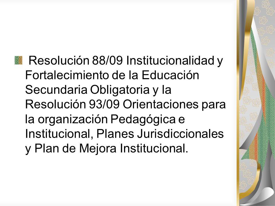 Resolución 88/09 Institucionalidad y Fortalecimiento de la Educación Secundaria Obligatoria y la Resolución 93/09 Orientaciones para la organización Pedagógica e Institucional, Planes Jurisdiccionales y Plan de Mejora Institucional.