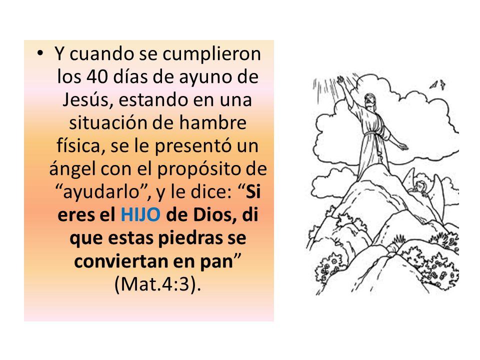 Y cuando se cumplieron los 40 días de ayuno de Jesús, estando en una situación de hambre física, se le presentó un ángel con el propósito de ayudarlo , y le dice: Si eres el HIJO de Dios, di que estas piedras se conviertan en pan (Mat.4:3).