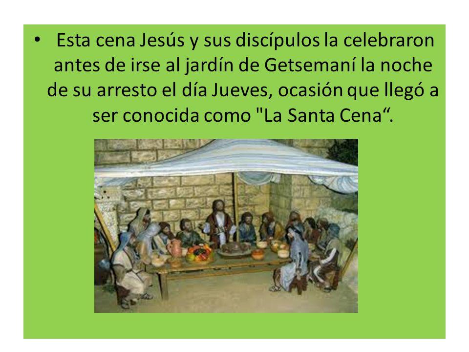 Esta cena Jesús y sus discípulos la celebraron antes de irse al jardín de Getsemaní la noche de su arresto el día Jueves, ocasión que llegó a ser conocida como La Santa Cena .