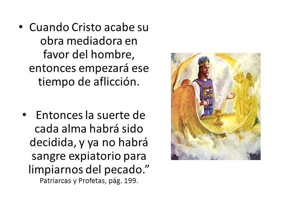 Cuando Cristo acabe su obra mediadora en favor del hombre, entonces empezará ese tiempo de aflicción.