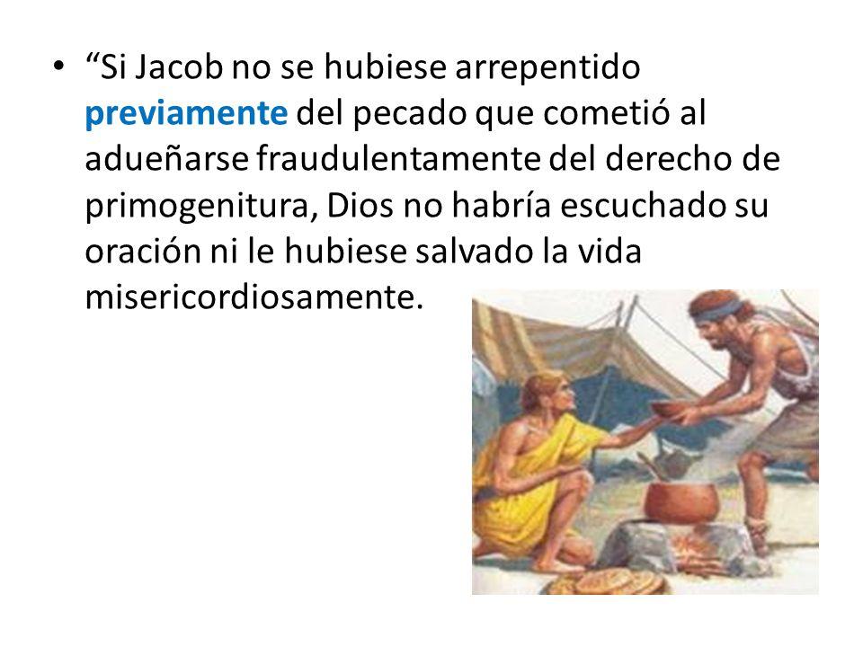Si Jacob no se hubiese arrepentido previamente del pecado que cometió al adueñarse fraudulentamente del derecho de primogenitura, Dios no habría escuchado su oración ni le hubiese salvado la vida misericordiosamente.