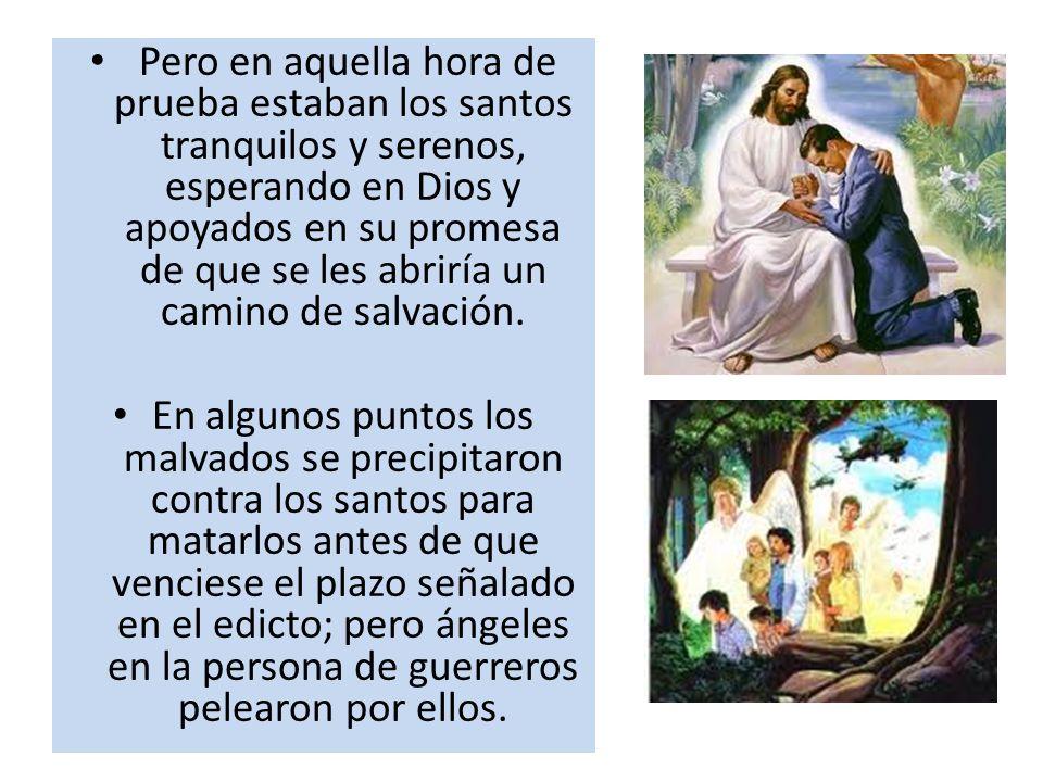 Pero en aquella hora de prueba estaban los santos tranquilos y serenos, esperando en Dios y apoyados en su promesa de que se les abriría un camino de salvación.