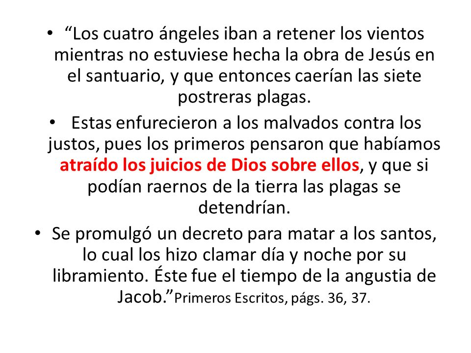 Los cuatro ángeles iban a retener los vientos mientras no estuviese hecha la obra de Jesús en el santuario, y que entonces caerían las siete postreras plagas.