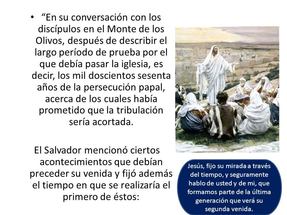 En su conversación con los discípulos en el Monte de los Olivos, después de describir el largo período de prueba por el que debía pasar la iglesia, es decir, los mil doscientos sesenta años de la persecución papal, acerca de los cuales había prometido que la tribulación sería acortada.