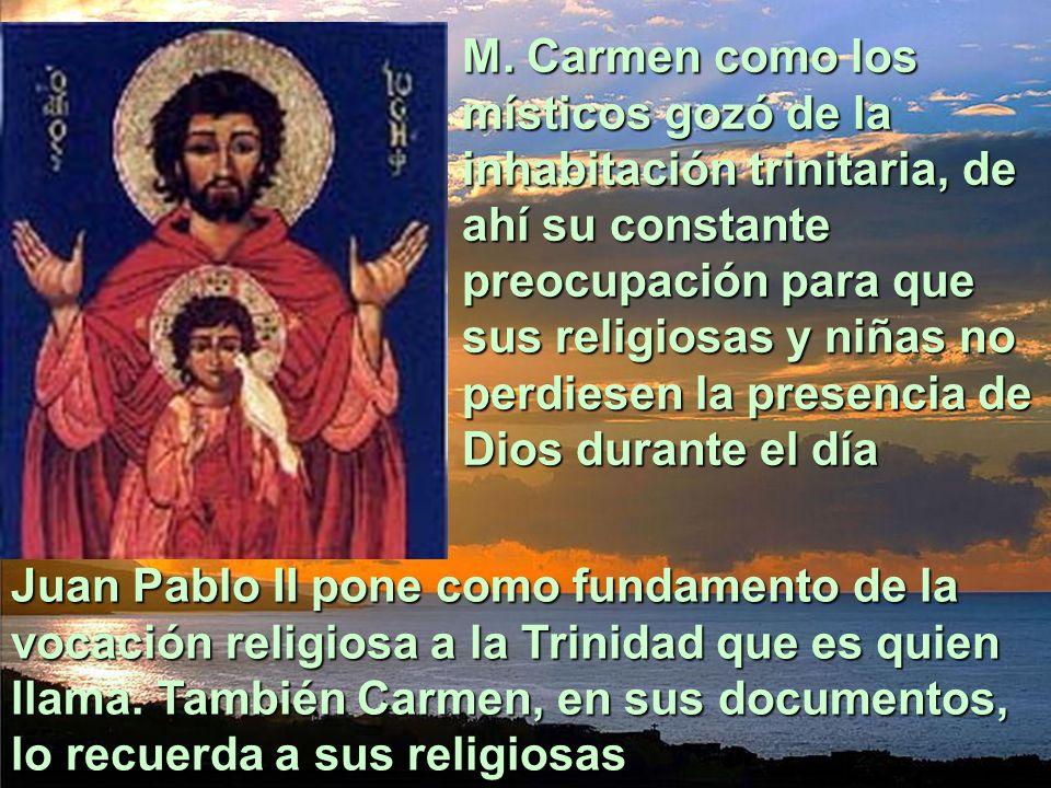 M. Carmen como los místicos gozó de la inhabitación trinitaria, de ahí su constante preocupación para que sus religiosas y niñas no perdiesen la presencia de Dios durante el día