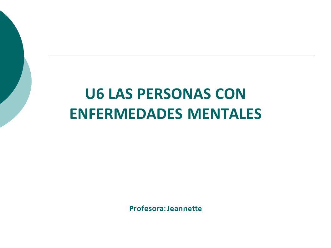 U6 LAS PERSONAS CON ENFERMEDADES MENTALES Profesora: Jeannette