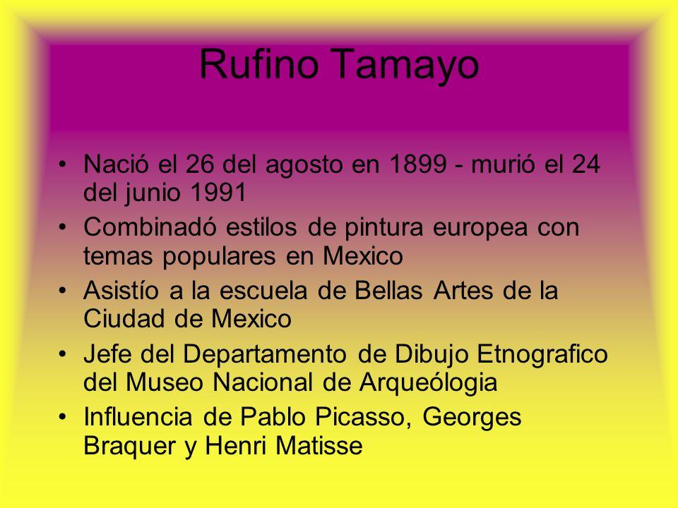 Rufino Tamayo Nació el 26 del agosto en 1899 - murió el 24 del junio 1991. Combinadó estilos de pintura europea con temas populares en Mexico.