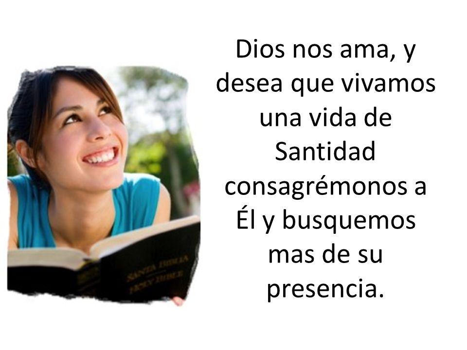 Dios nos ama, y desea que vivamos una vida de Santidad consagrémonos a Él y busquemos mas de su presencia.