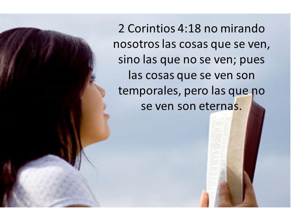 2 Corintios 4:18 no mirando nosotros las cosas que se ven, sino las que no se ven; pues las cosas que se ven son temporales, pero las que no se ven son eternas.
