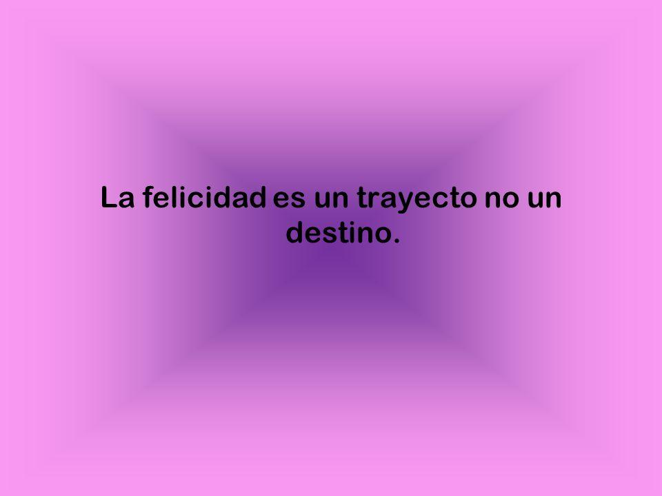 La felicidad es un trayecto no un destino.