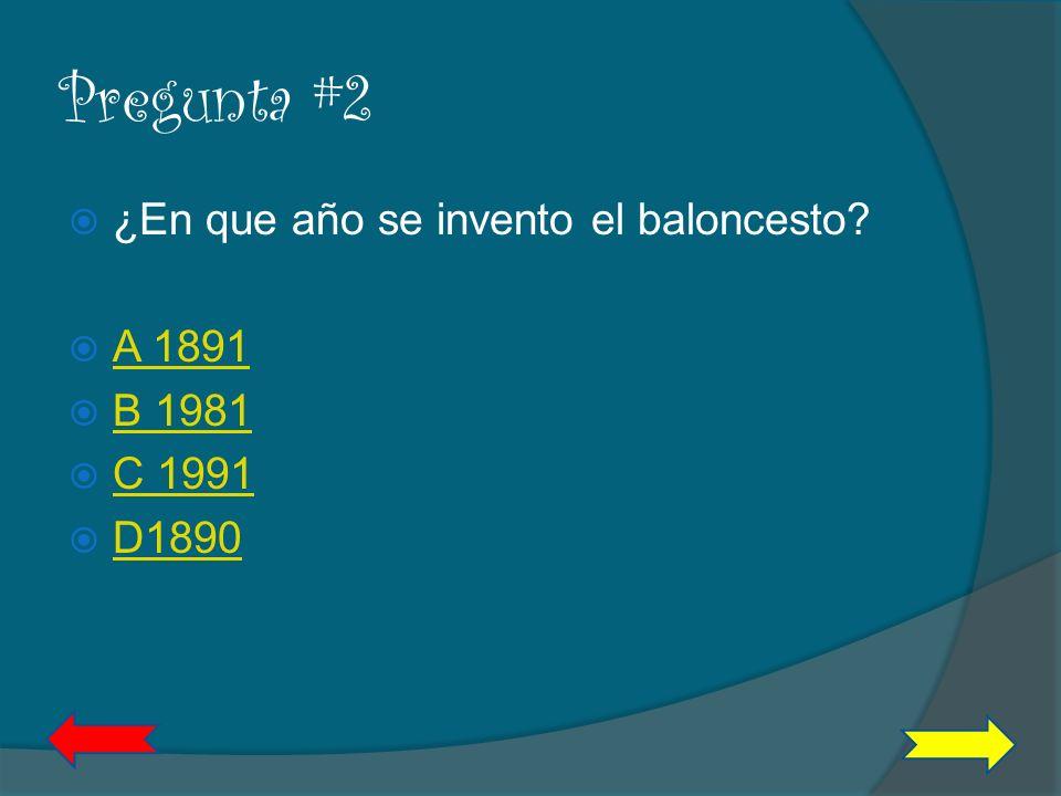 Pregunta #2 ¿En que año se invento el baloncesto A 1891 B 1981 C 1991
