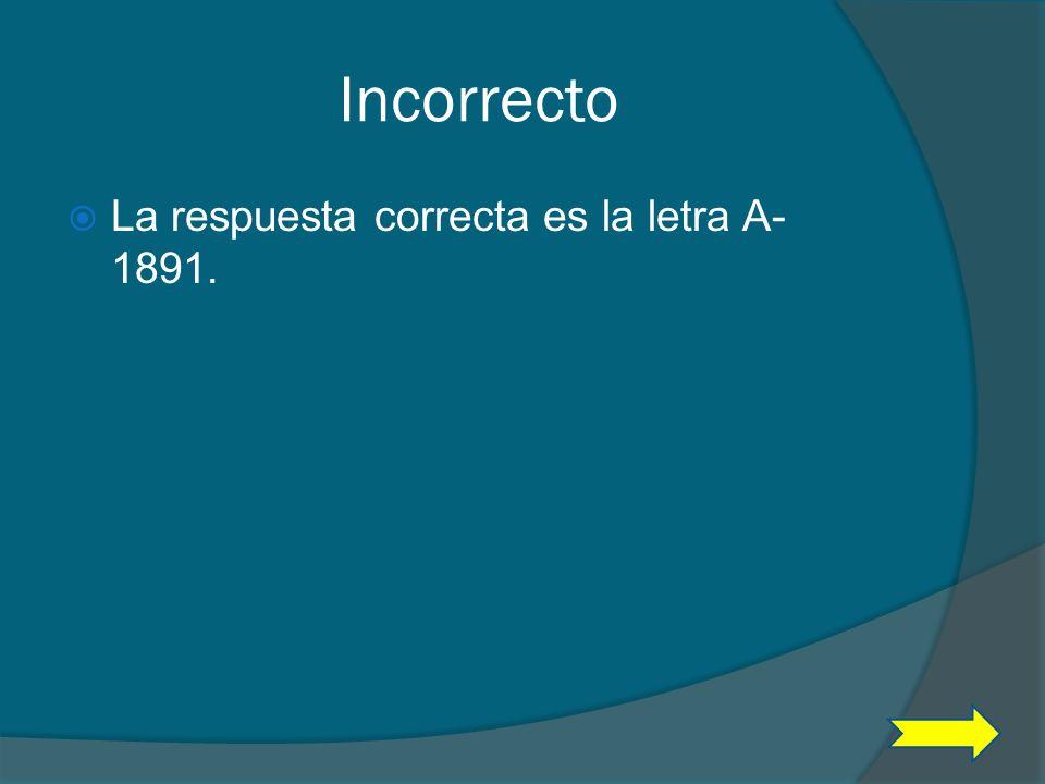 Incorrecto La respuesta correcta es la letra A- 1891.