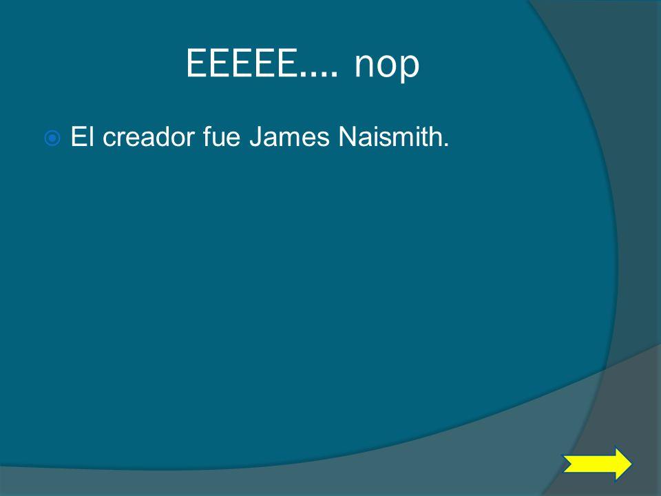 EEEEE…. nop El creador fue James Naismith.