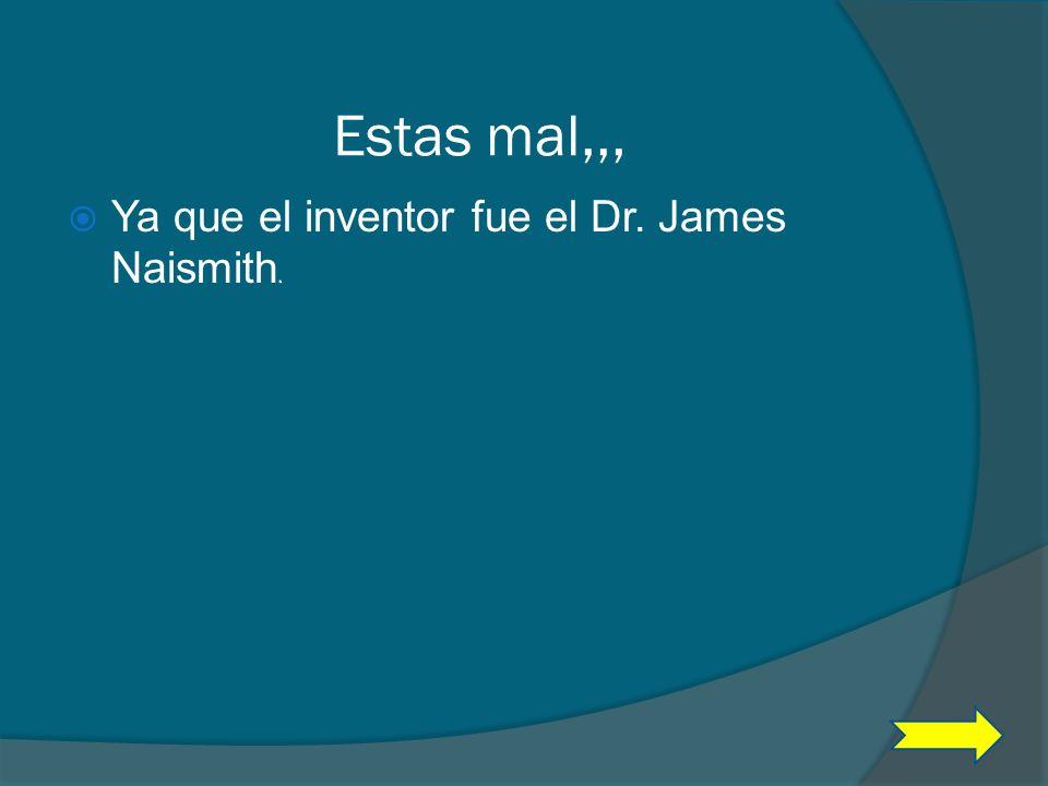 Estas mal,,, Ya que el inventor fue el Dr. James Naismith.