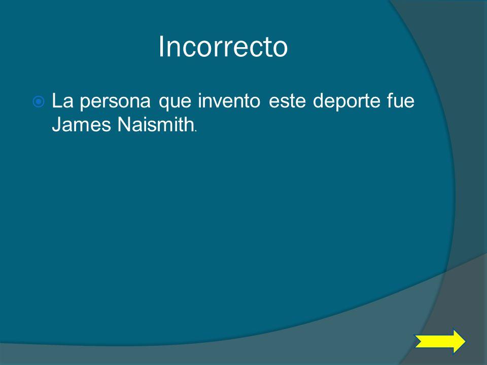 Incorrecto La persona que invento este deporte fue James Naismith.