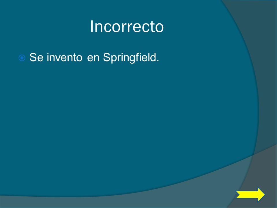 Incorrecto Se invento en Springfield.