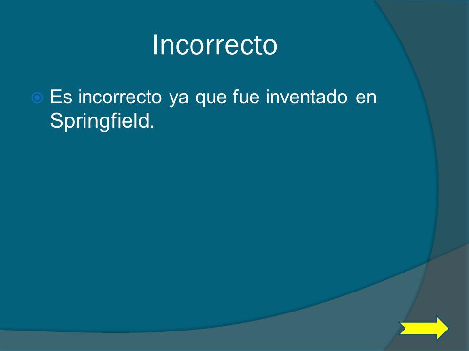 Incorrecto Es incorrecto ya que fue inventado en Springfield.