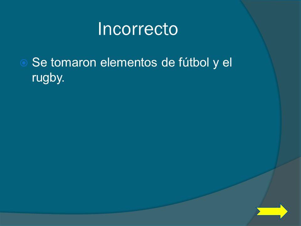 Incorrecto Se tomaron elementos de fútbol y el rugby.