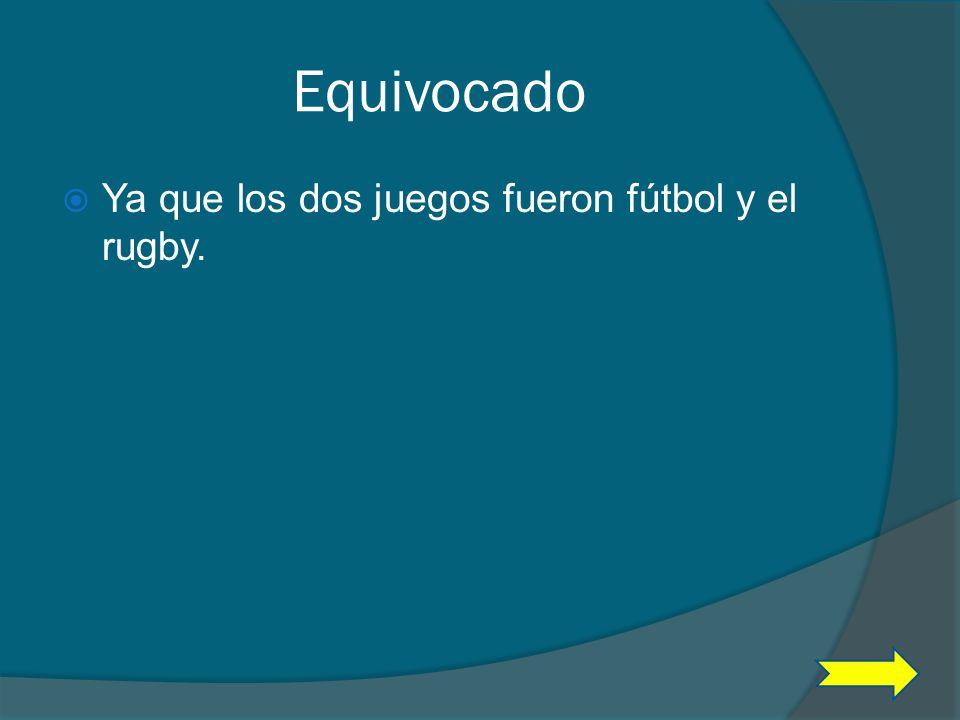 Equivocado Ya que los dos juegos fueron fútbol y el rugby.