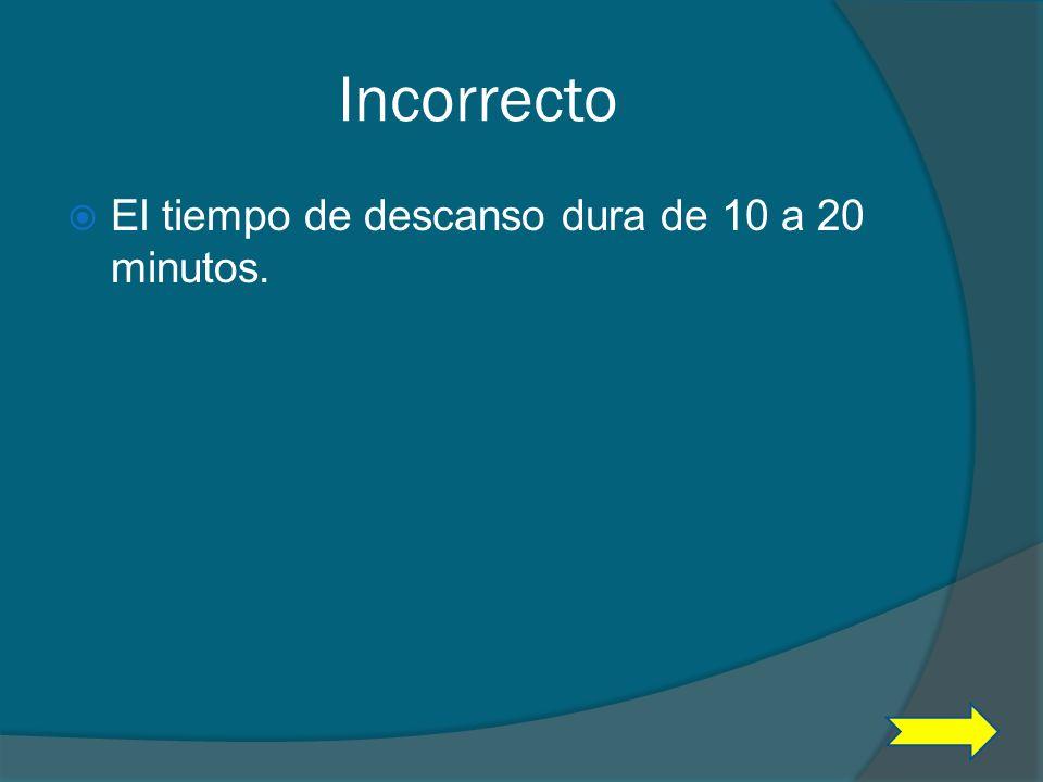 Incorrecto El tiempo de descanso dura de 10 a 20 minutos.